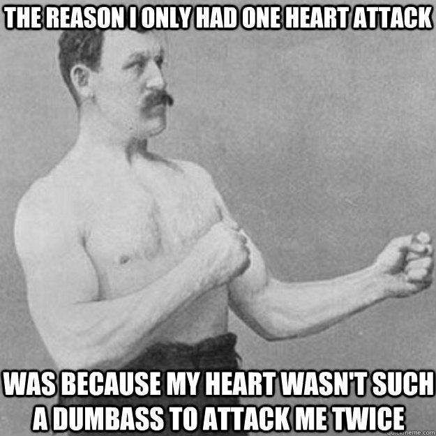 The reason I only had one heart attack Was because my heart wasn't such a dumbass to attack me twice - The reason I only had one heart attack Was because my heart wasn't such a dumbass to attack me twice  Misc