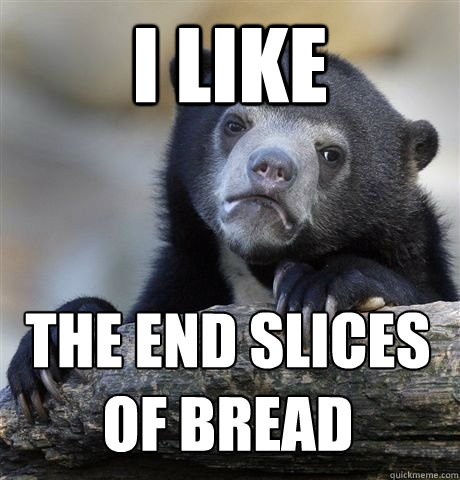 i like the end slices  of bread - i like the end slices  of bread  Misc
