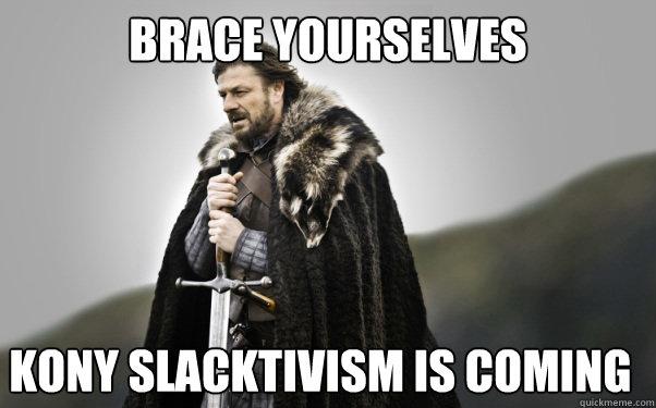 BRACE YOURSELVES kony slacktivism is coming  Ned Stark