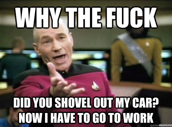 Why the fuck Did you shovel out my car? Now I have to go to work - Why the fuck Did you shovel out my car? Now I have to go to work  Misc