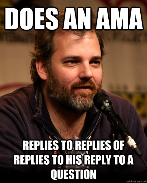 Does an ama replies to replies of replies to his reply to a question - Does an ama replies to replies of replies to his reply to a question  Good Guy Dan Harmon