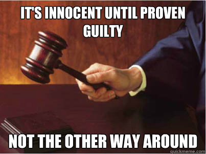 It's innocent until proven guilty Not the other way around - It's innocent until proven guilty Not the other way around  Judge G
