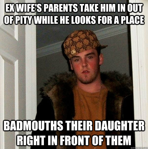 Ex wife's parents take him in out of pity while he looks for a place badmouths their daughter right in front of them - Ex wife's parents take him in out of pity while he looks for a place badmouths their daughter right in front of them  Scumbag Steve