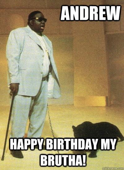 andrew happy birthday my brutha!  Notorious BIG