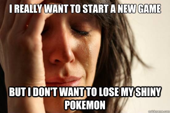 I really want to start a new game but i don't want to lose my shiny pokemon - I really want to start a new game but i don't want to lose my shiny pokemon  First World Problems