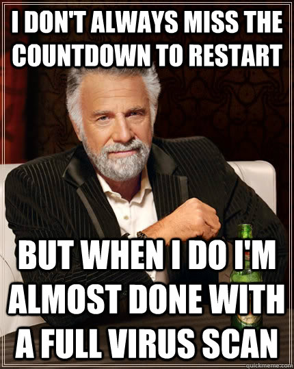 I don't always miss the countdown to restart but when I do I'm almost done with a full virus scan - I don't always miss the countdown to restart but when I do I'm almost done with a full virus scan  The Most Interesting Man In The World
