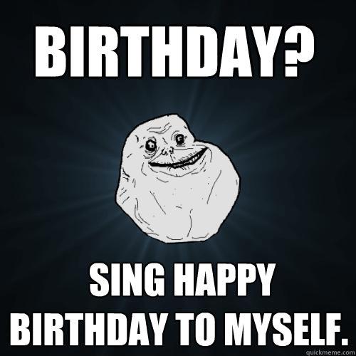 sing happy birthday to myself. Birthday? - Forever Alone ...