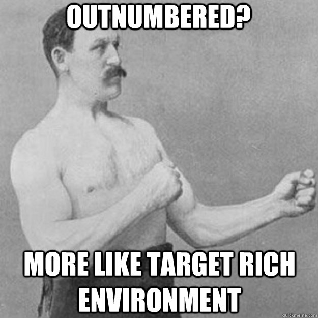 Outnumbered? More like target rich environment - Outnumbered? More like target rich environment  overly manly man