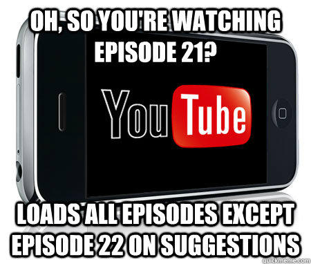Oh, so you're watching episode 21? loads all episodes except episode 22 on suggestions