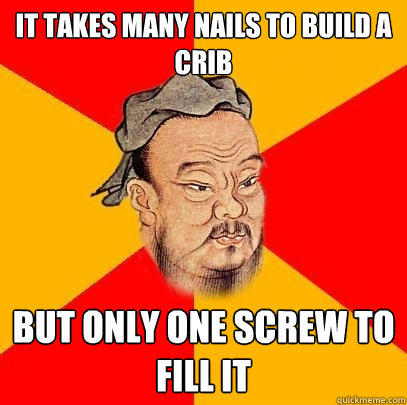 It takes many nails to build a crib But only one screw to fill it