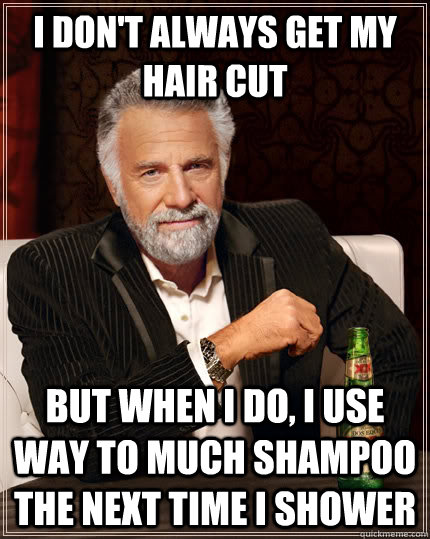 I don't always get my hair cut but when i do, i use way to much shampoo the next time i shower - I don't always get my hair cut but when i do, i use way to much shampoo the next time i shower  The Most Interesting Man In The World