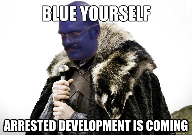 Blue Yourself Arrested Development is coming - Blue Yourself Arrested Development is coming  Blue yourself