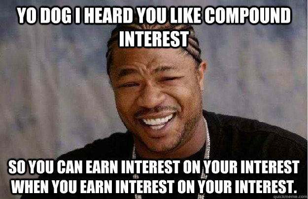 Yo dog I heard you like compound interest So you can earn interest on your interest when you earn interest on your interest. - Yo dog I heard you like compound interest So you can earn interest on your interest when you earn interest on your interest.  Xibit Yo Dawg