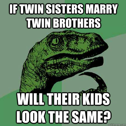If twin sisters marry twin brothers Will their kids look the same? - If twin sisters marry twin brothers Will their kids look the same?  Philosoraptor