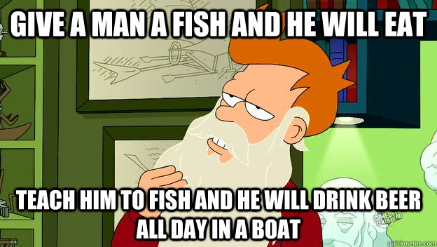 Give a man a fish and he will eat teach him to fish and he will drink beer all day in a boat