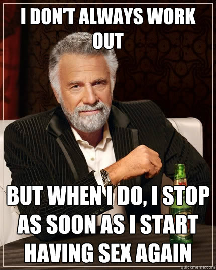 I don't always work out but when i do, i stop as soon as i start having sex again - I don't always work out but when i do, i stop as soon as i start having sex again  The Most Interesting Man In The World