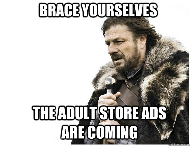 Brace yourselves the adult store ads are coming - Brace yourselves the adult store ads are coming  Imminent Ned