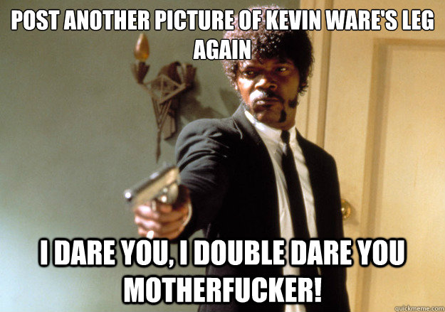 Post another picture of kevin ware's leg again i dare you, i double dare you motherfucker! - Post another picture of kevin ware's leg again i dare you, i double dare you motherfucker!  Samuel L Jackson