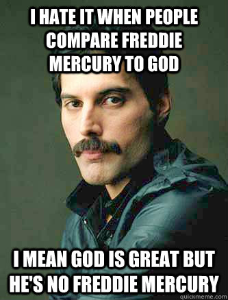 I hate it when people compare Freddie Mercury to God I mean god is great but he's no Freddie Mercury