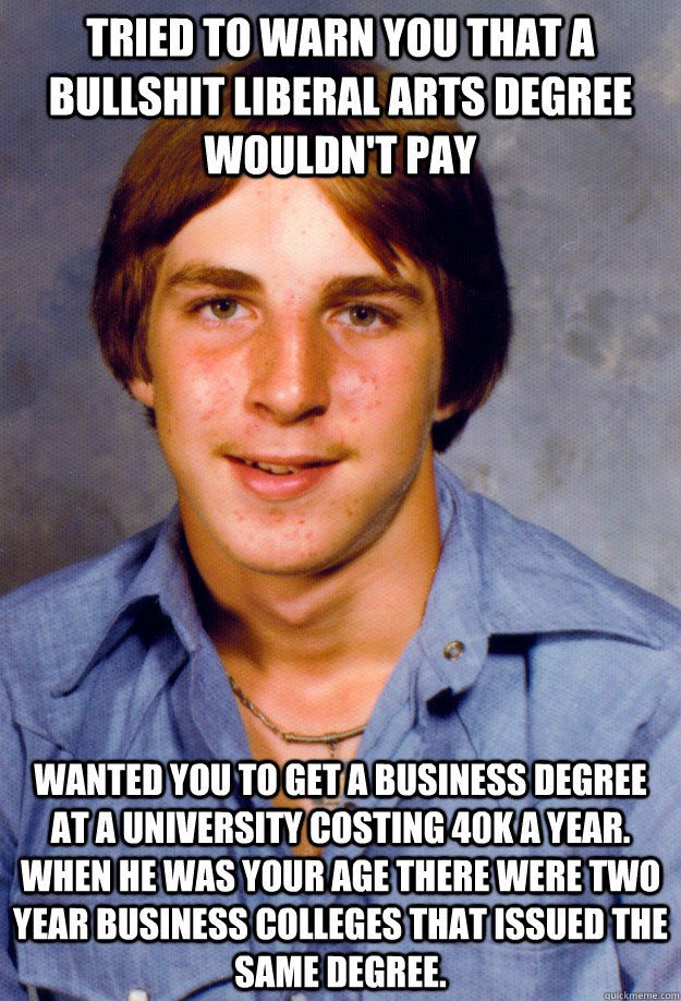 Tried to warn you that a bullshit liberal arts degree wouldn't pay  Wanted you to get a Business degree at a University costing 40k a year. When he was your age there were two year business colleges that issued the same degree.  Old Economy Steven