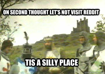 on second thought let's not visit Reddit Tis a silly place