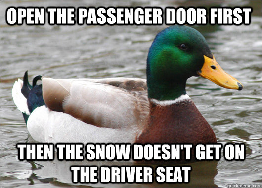 Open the passenger door first Then the snow doesn't get on the driver seat - Open the passenger door first Then the snow doesn't get on the driver seat  Actual Advice Mallard