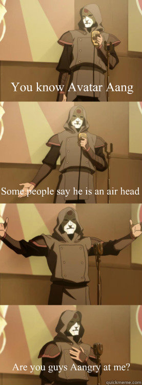 You know Avatar Aang Some people say he is an air head Are you guys Aangry at me?