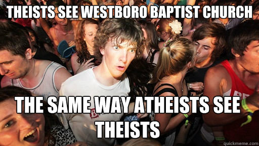 Theists see Westboro Baptist Church the same way atheists see theists  - Theists see Westboro Baptist Church the same way atheists see theists   Sudden Clarity Clarence