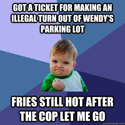 Got a ticket for making an illegal turn out of Wendy's parking lot Fries still hot after the cop let me go - Got a ticket for making an illegal turn out of Wendy's parking lot Fries still hot after the cop let me go  Success Kid
