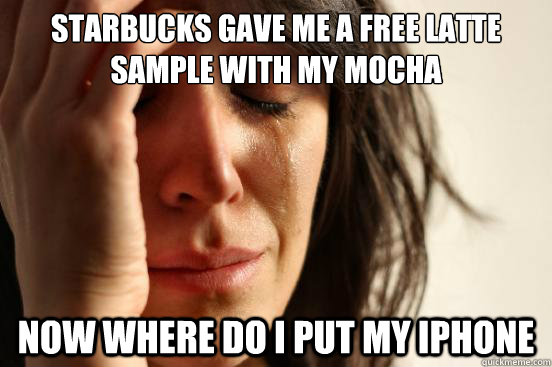 Starbucks gave me a free latte sample with my mocha now where do i put my iphone - Starbucks gave me a free latte sample with my mocha now where do i put my iphone  First World Problems