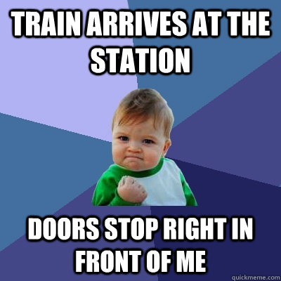 train arrives at the station doors stop right in front of me - train arrives at the station doors stop right in front of me  Success Kid