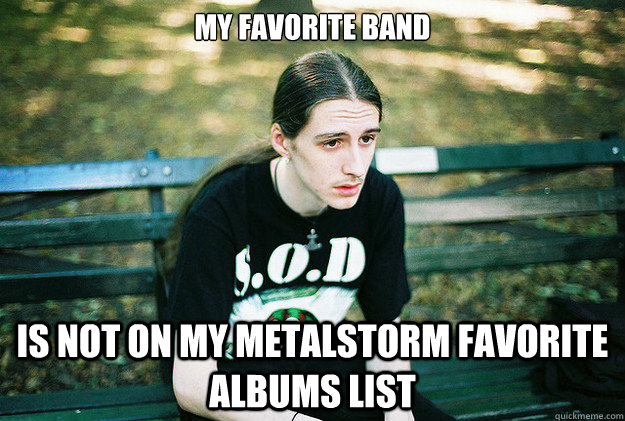 My favorite band is not on my metalstorm favorite albums list - My favorite band is not on my metalstorm favorite albums list  First World Metal Problems