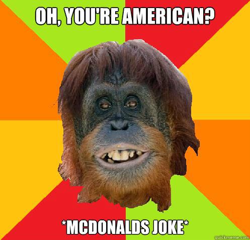 OH, YOU'RE AMERICAN? *MCDONALDS JOKE*  Culturally Oblivious Orangutan