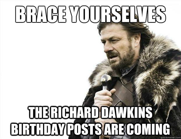 Brace yourselves The Richard Dawkins Birthday Posts are Coming - Brace yourselves The Richard Dawkins Birthday Posts are Coming  Brace Yourselves - Borimir