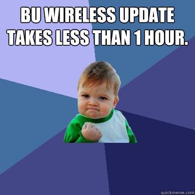 BU wireless update takes less than 1 hour. - BU wireless update takes less than 1 hour.  Success Kid