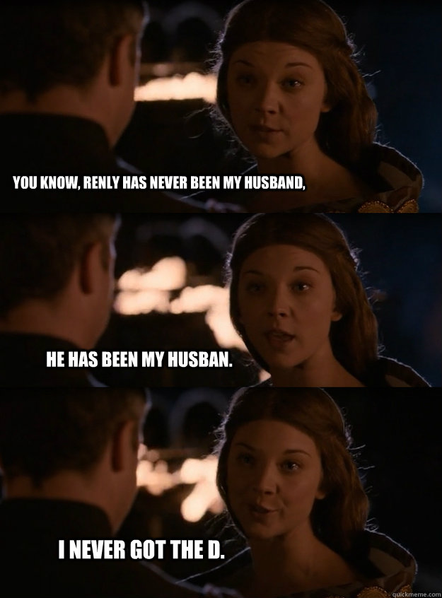 You know, renly has never been my husband, He has been my husban. I never got the D. - You know, renly has never been my husband, He has been my husban. I never got the D.  Lady Margaery