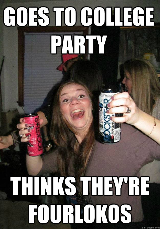 Goes to college party thinks they're fourlokos