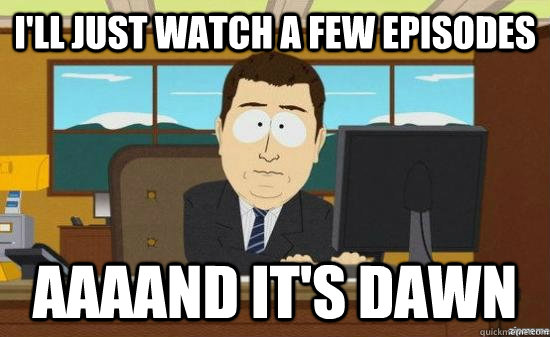 I'll just watch a few episodes AAAAND It's dawn