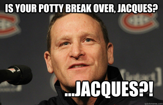 is your potty break over, jacques? ...jacques?! - is your potty break over, jacques? ...jacques?!  Dumbass Randy Cunneyworth