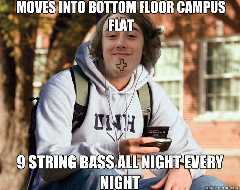 Moves into bottom floor campus flat 9 string bass all night every night