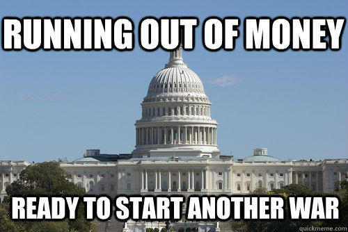 Running out of money Ready to start another war - Running out of money Ready to start another war  Scumbag Congress