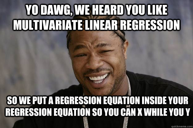 Yo dawg, we heard you like multivariate linear regression So we put a regression equation inside your regression equation so you can X while you Y - Yo dawg, we heard you like multivariate linear regression So we put a regression equation inside your regression equation so you can X while you Y  Xzibit meme 2