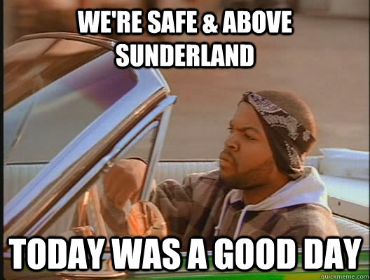 We're Safe & Above Sunderland Today was a good day - We're Safe & Above Sunderland Today was a good day  today was a good day