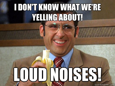 I don't know what we're yelling about! LOUD NOISES! - I don't know what we're yelling about! LOUD NOISES!  Brick Tamland