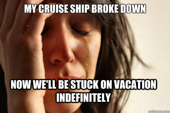 My cruise ship broke down now we'll be stuck on vacation indefinitely - My cruise ship broke down now we'll be stuck on vacation indefinitely  First World Problems