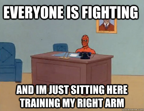 Everyone is fighting And im just sitting here training my right arm - Everyone is fighting And im just sitting here training my right arm  Misc