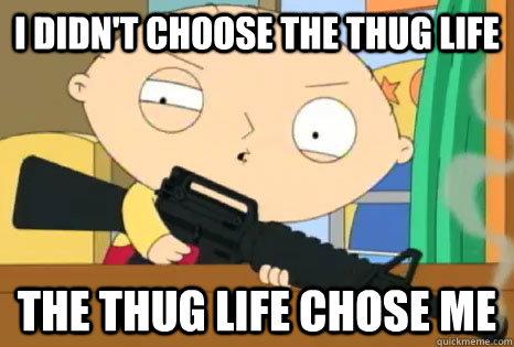 aad48627209c3293dbeab44ba6b7cb2d27688887555d81352a6729636b7608c4 i didn't choose the thug life the thug life chose me stewie thug
