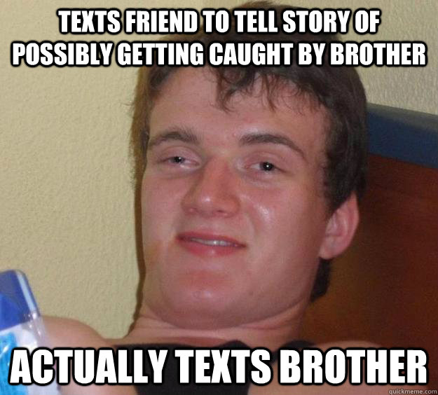 Texts friend to tell story of possibly getting caught by brother Actually texts brother  - Texts friend to tell story of possibly getting caught by brother Actually texts brother   10 Guy