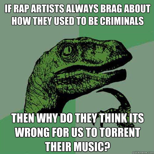 If rap artists always brag about how they used to be criminals then why do they think its wrong for us to torrent their music? - If rap artists always brag about how they used to be criminals then why do they think its wrong for us to torrent their music?  Philosoraptor