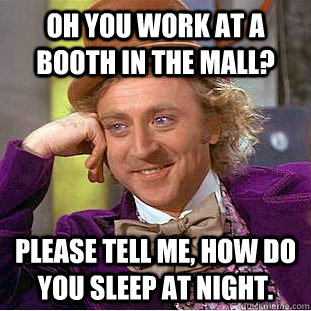 Oh you work at a booth in the mall? Please tell me, how do you sleep at night.  - Oh you work at a booth in the mall? Please tell me, how do you sleep at night.   Condescending Wonka
